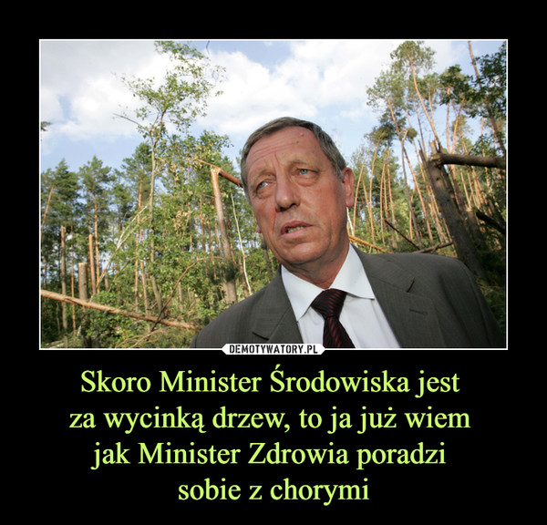 Skoro Minister Środowiska jest za wycinką drzew, to ja już wiem jak Minister Zdrowia poradzi sobie z chorymi –