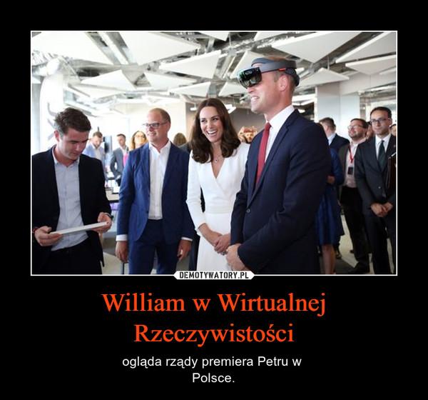 William w Wirtualnej Rzeczywistości – ogląda rządy premiera Petru w Polsce.