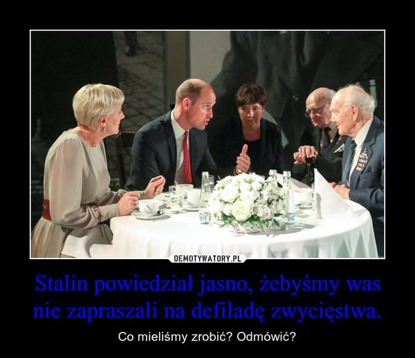 Stalin powiedział jasno, żebyśmy was nie zapraszali na defiladę zwycięstwa. – Co mieliśmy zrobić? Odmówić?