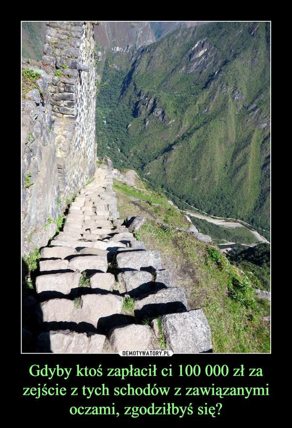 Gdyby ktoś zapłacił ci 100 000 zł za zejście z tych schodów z zawiązanymi oczami, zgodziłbyś się? –