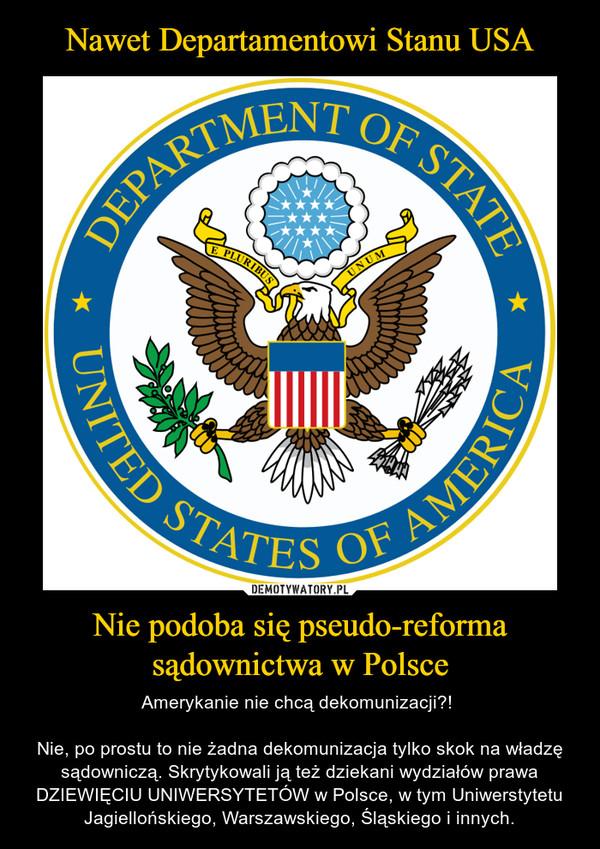 Nie podoba się pseudo-reforma sądownictwa w Polsce – Amerykanie nie chcą dekomunizacji?! Nie, po prostu to nie żadna dekomunizacja tylko skok na władzę sądowniczą. Skrytykowali ją też dziekani wydziałów prawa DZIEWIĘCIU UNIWERSYTETÓW w Polsce, w tym Uniwerstytetu Jagiellońskiego, Warszawskiego, Śląskiego i innych.
