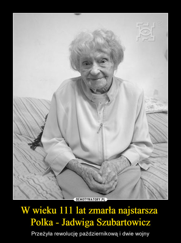 W wieku 111 lat zmarła najstarsza Polka - Jadwiga Szubartowicz – Przeżyła rewolucję październikową i dwie wojny