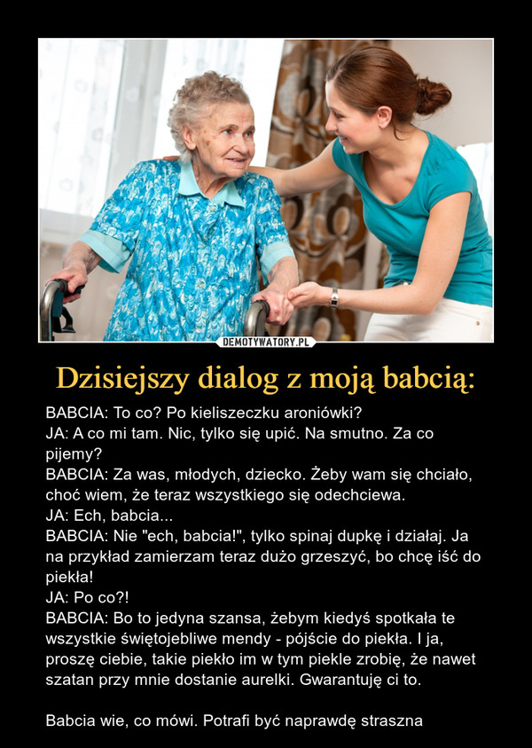 """Dzisiejszy dialog z moją babcią: – BABCIA: To co? Po kieliszeczku aroniówki?JA: A co mi tam. Nic, tylko się upić. Na smutno. Za co pijemy?BABCIA: Za was, młodych, dziecko. Żeby wam się chciało, choć wiem, że teraz wszystkiego się odechciewa. JA: Ech, babcia...BABCIA: Nie """"ech, babcia!"""", tylko spinaj dupkę i działaj. Ja na przykład zamierzam teraz dużo grzeszyć, bo chcę iść do piekła!JA: Po co?!BABCIA: Bo to jedyna szansa, żebym kiedyś spotkała te wszystkie świętojebliwe mendy - pójście do piekła. I ja, proszę ciebie, takie piekło im w tym piekle zrobię, że nawet szatan przy mnie dostanie aurelki. Gwarantuję ci to.Babcia wie, co mówi. Potrafi być naprawdę straszna"""