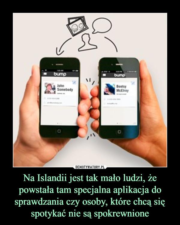 Na Islandii jest tak mało ludzi, że powstała tam specjalna aplikacja do sprawdzania czy osoby, które chcą się spotykać nie są spokrewnione –