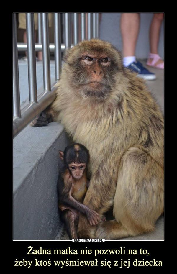 Żadna matka nie pozwoli na to,żeby ktoś wyśmiewał się z jej dziecka –