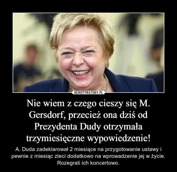 Nie wiem z czego cieszy się M. Gersdorf, przecież ona dziś od Prezydenta Dudy otrzymała trzymiesięczne wypowiedzenie! – A. Duda zadeklarował 2 miesiące na przygotowanie ustawy i pewnie z miesiąc zleci dodatkowo na wprowadzenie jej w życie. Rozegrali ich koncertowo.