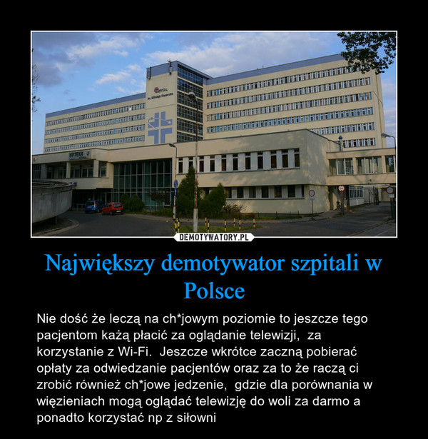 Największy demotywator szpitali w Polsce – Nie dość że leczą na ch*jowym poziomie to jeszcze tego pacjentom każą płacić za oglądanie telewizji,  za korzystanie z Wi-Fi.  Jeszcze wkrótce zaczną pobierać opłaty za odwiedzanie pacjentów oraz za to że raczą ci zrobić również ch*jowe jedzenie,  gdzie dla porównania w więzieniach mogą oglądać telewizję do woli za darmo a ponadto korzystać np z siłowni