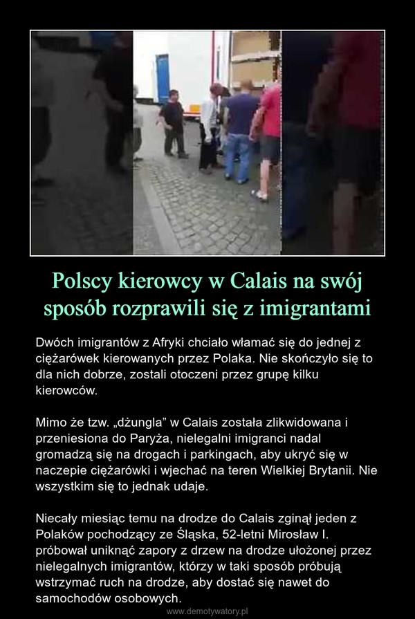 """Polscy kierowcy w Calais na swój sposób rozprawili się z imigrantami – Dwóch imigrantów z Afryki chciało włamać się do jednej z ciężarówek kierowanych przez Polaka. Nie skończyło się to dla nich dobrze, zostali otoczeni przez grupę kilku kierowców.Mimo że tzw. """"dżungla"""" w Calais została zlikwidowana i przeniesiona do Paryża, nielegalni imigranci nadal gromadzą się na drogach i parkingach, aby ukryć się w naczepie ciężarówki i wjechać na teren Wielkiej Brytanii. Nie wszystkim się to jednak udaje.Niecały miesiąc temu na drodze do Calais zginął jeden z Polaków pochodzący ze Śląska, 52-letni Mirosław I. próbował uniknąć zapory z drzew na drodze ułożonej przez nielegalnych imigrantów, którzy w taki sposób próbują wstrzymać ruch na drodze, aby dostać się nawet do samochodów osobowych."""