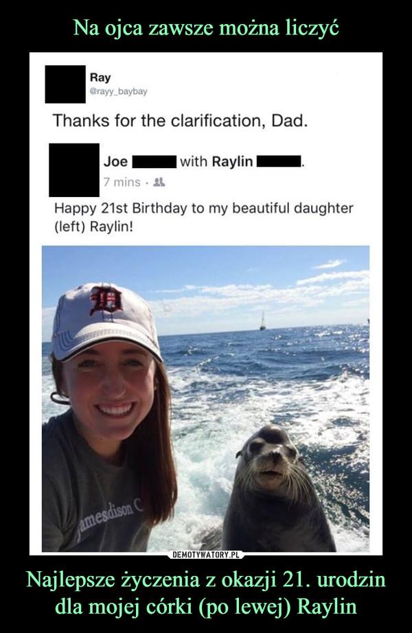 Najlepsze życzenia z okazji 21. urodzin dla mojej córki (po lewej) Raylin –  RayThanks for the clarification, Dad.JoeHappy 21st birthday to my beautiful daughter (left) Raylin!