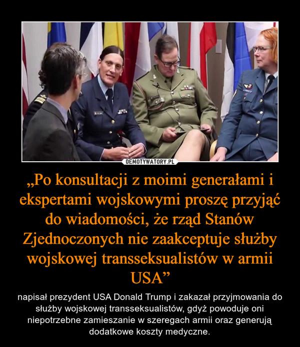 """""""Po konsultacji z moimi generałami i ekspertami wojskowymi proszę przyjąć do wiadomości, że rząd Stanów Zjednoczonych nie zaakceptuje służby wojskowej transseksualistów w armii USA"""" – napisał prezydent USA Donald Trump i zakazał przyjmowania do służby wojskowej transseksualistów, gdyż powoduje oni niepotrzebne zamieszanie w szeregach armii oraz generują dodatkowe koszty medyczne."""