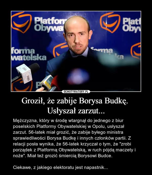 """Groził, że zabije Borysa Budkę. Usłyszał zarzut... – Mężczyzna, który w środę wtargnął do jednego z biur poselskich Platformy Obywatelskiej w Opolu, usłyszał zarzut. 56-latek miał grozić, że zabije byłego ministra sprawiedliwości Borysa Budkę i innych członków partii. Z relacji posła wynika, że 56-latek krzyczał o tym, że """"zrobi porządek z Platformą Obywatelską, w ruch pójdą maczety i noże"""". Miał też grozić śmiercią Borysowi Budce.Ciekawe, z jakiego elektoratu jest napastnik..."""