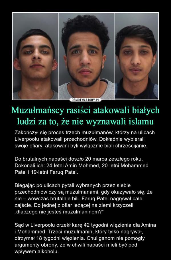"""Muzułmańscy rasiści atakowali białych ludzi za to, że nie wyznawali islamu – Zakończył się proces trzech muzułmanów, którzy na ulicach Liverpoolu atakowali przechodniów. Dokładnie wybierali swoje ofiary, atakowani byli wyłącznie biali chrześcijanie.Do brutalnych napaści doszło 20 marca zeszłego roku. Dokonali ich: 24-letni Amin Mohmed, 20-letni Mohammed Patel i 19-letni Faruq Patel.Biegając po ulicach pytali wybranych przez siebie przechodniów czy są muzułmanami, gdy okazywało się, że nie – wówczas brutalnie bili. Faruq Patel nagrywał całe zajście. Do jednej z ofiar leżącej na ziemi krzyczeli """"dlaczego nie jesteś muzułmaninem?""""Sąd w Liverpoolu orzekł karę 42 tygodni więzienia dla Amina i Mohammed. Trzeci muzułmanin, który tylko nagrywał, otrzymał 18 tygodni więzienia. Chuliganom nie pomogły argumenty obrony, że w chwili napaści mieli być pod wpływem alkoholu."""