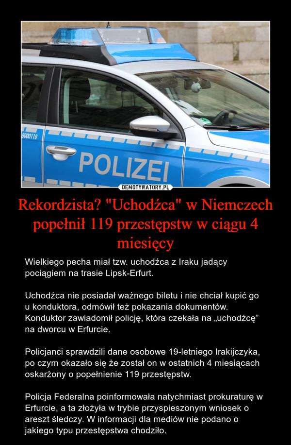 """Rekordzista? """"Uchodźca"""" w Niemczech popełnił 119 przestępstw w ciągu 4 miesięcy – Wielkiego pecha miał tzw. uchodźca z Iraku jadący pociągiem na trasie Lipsk-Erfurt.Uchodźca nie posiadał ważnego biletu i nie chciał kupić go u konduktora, odmówił też pokazania dokumentów. Konduktor zawiadomił policję, która czekała na """"uchodźcę"""" na dworcu w Erfurcie.Policjanci sprawdzili dane osobowe 19-letniego Irakijczyka, po czym okazało się że został on w ostatnich 4 miesiącach oskarżony o popełnienie 119 przestępstw.Policja Federalna poinformowała natychmiast prokuraturę w Erfurcie, a ta złożyła w trybie przyspieszonym wniosek o areszt śledczy. W informacji dla mediów nie podano o jakiego typu przestępstwa chodziło."""