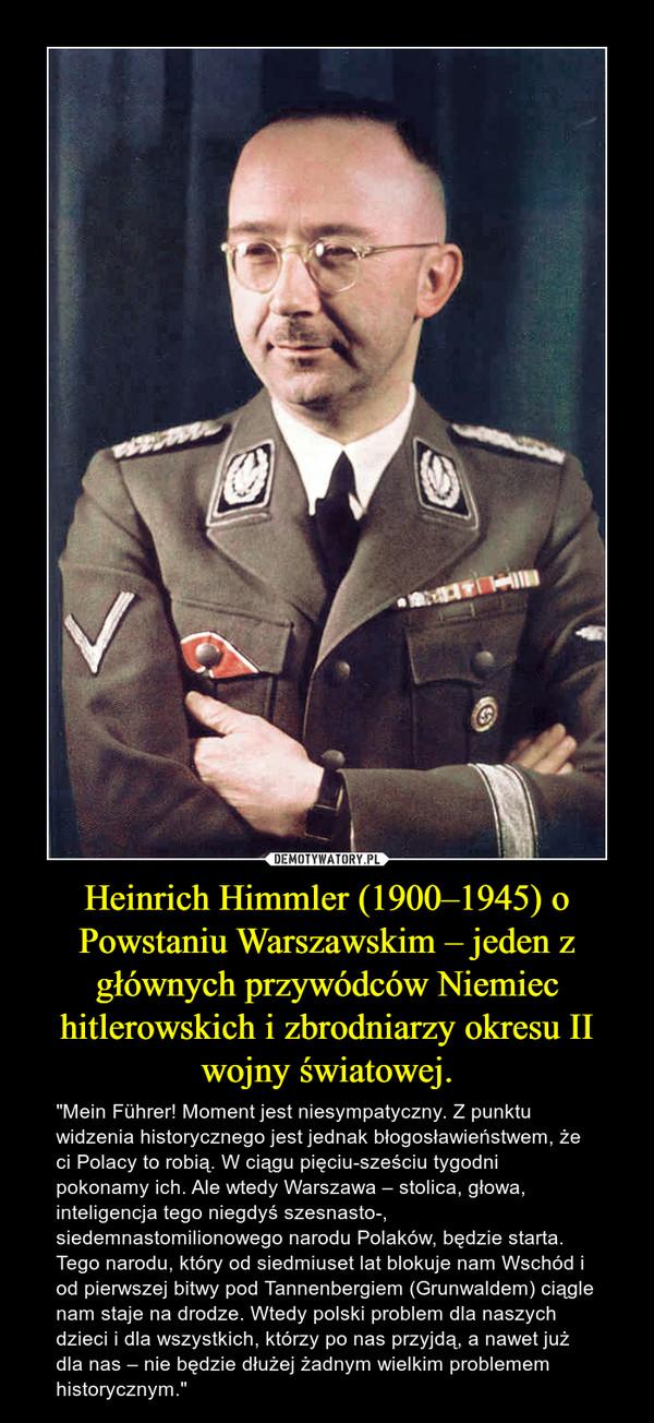 """Heinrich Himmler (1900–1945) o Powstaniu Warszawskim – jeden z głównych przywódców Niemiec hitlerowskich i zbrodniarzy okresu II wojny światowej. – """"Mein Führer! Moment jest niesympatyczny. Z punktu widzenia historycznego jest jednak błogosławieństwem, że ci Polacy to robią. W ciągu pięciu-sześciu tygodni pokonamy ich. Ale wtedy Warszawa – stolica, głowa, inteligencja tego niegdyś szesnasto-, siedemnastomilionowego narodu Polaków, będzie starta. Tego narodu, który od siedmiuset lat blokuje nam Wschód i od pierwszej bitwy pod Tannenbergiem (Grunwaldem) ciągle nam staje na drodze. Wtedy polski problem dla naszych dzieci i dla wszystkich, którzy po nas przyjdą, a nawet już dla nas – nie będzie dłużej żadnym wielkim problemem historycznym."""""""