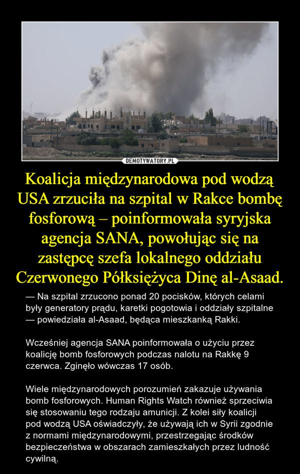 Koalicja międzynarodowa pod wodzą USA zrzuciła na szpital w Rakce bombę fosforową – poinformowała syryjska agencja SANA, powołując się na zastępcę szefa lokalnego oddziału Czerwonego Półksiężyca Dinę al-Asaad. – — Na szpital zrzucono ponad 20 pocisków, których celami były generatory prądu, karetki pogotowia i oddziały szpitalne — powiedziała al-Asaad, będąca mieszkanką Rakki.Wcześniej agencja SANA poinformowała o użyciu przez koalicję bomb fosforowych podczas nalotu na Rakkę 9 czerwca. Zginęło wówczas 17 osób.    Wiele międzynarodowych porozumień zakazuje używania bomb fosforowych. Human Rights Watch również sprzeciwia się stosowaniu tego rodzaju amunicji. Z kolei siły koalicji pod wodzą USA oświadczyły, że używają ich w Syrii zgodnie z normami międzynarodowymi, przestrzegając środków bezpieczeństwa w obszarach zamieszkałych przez ludność cywilną.