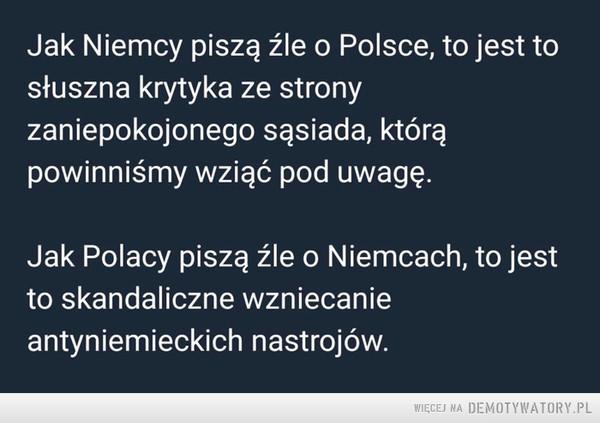 Cała filozofia –  Jak Niemcy piszą źle o Polsce, to jest tosłuszna krytyka ze stronyzaniepokojonego sąsiada, którąpowinniśmy wziąć pod uwagę.Jak Polacy piszą źle o Niemcach, to jestto skandaliczne wzniecanieantyniemieckich nastrojów.