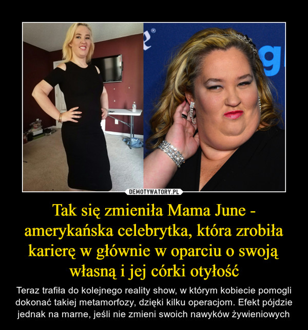 Tak się zmieniła Mama June - amerykańska celebrytka, która zrobiła karierę w głównie w oparciu o swoją własną i jej córki otyłość – Teraz trafiła do kolejnego reality show, w którym kobiecie pomogli dokonać takiej metamorfozy, dzięki kilku operacjom. Efekt pójdzie jednak na marne, jeśli nie zmieni swoich nawyków żywieniowych