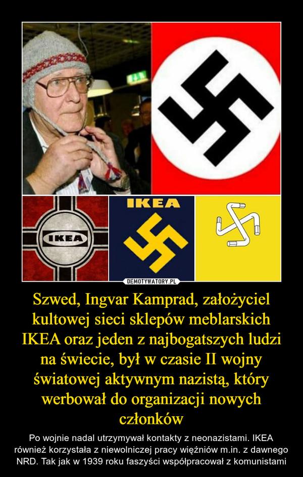 Szwed, Ingvar Kamprad, założyciel kultowej sieci sklepów meblarskich IKEA oraz jeden z najbogatszych ludzi na świecie, był w czasie II wojny światowej aktywnym nazistą, który werbował do organizacji nowych członków – Po wojnie nadal utrzymywał kontakty z neonazistami. IKEA również korzystała z niewolniczej pracy więźniów m.in. z dawnego NRD. Tak jak w 1939 roku faszyści współpracował z komunistami