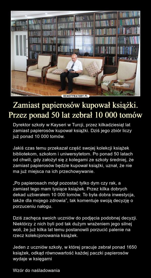 """Zamiast papierosów kupował książki. Przez ponad 50 lat zebrał 10 000 tomów – Dyrektor szkoły w Kayseri w Turcji, przez kilkadziesiąt lat zamiast papierosów kupował książki. Dziś jego zbiór liczy już ponad 10 000 tomów.Jakiś czas temu przekazał część swojej kolekcji książek bibliotekom, szkołom i uniwersytetom. Po ponad 50 latach od chwili, gdy założył się z kolegami ze szkoły średniej, że zamiast papierosów będzie kupował książki, uznał, że nie ma już miejsca na ich przechowywanie.""""Po papierosach mógł pozostać tylko dym czy rak, a zamiast tego mam tysiące książek. Przez kilka dobrych dekad uzbierałem 10 000 tomów. To była dobra inwestycja, także dla mojego zdrowia"""", tak komentuje swoją decyzję o porzuceniu nałogu.Dziś zachęca swoich uczniówdo podjęcia podobnej decyzji. Niektórzy z nich byli pod tak dużym wrażeniem jego silnej woli, że już kilka lat temu postanowili porzucić palenie na rzecz kolekcjonowania książek.Jeden z uczniów szkoły, w której pracuje zebrał ponad 1650 książek, odkąd równowartość każdej paczki papierosów wydaje w księgarniWzór do naśladowania"""
