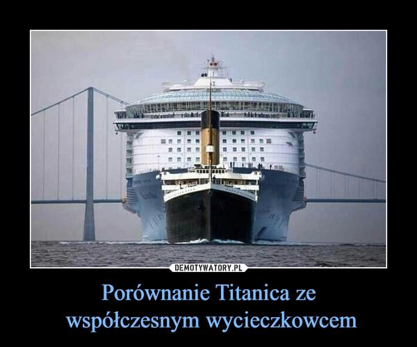 Porównanie Titanica ze współczesnym wycieczkowcem –
