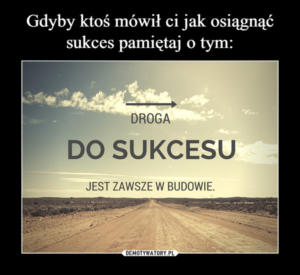 –  droga do sukcesu jest zawsze w budowie