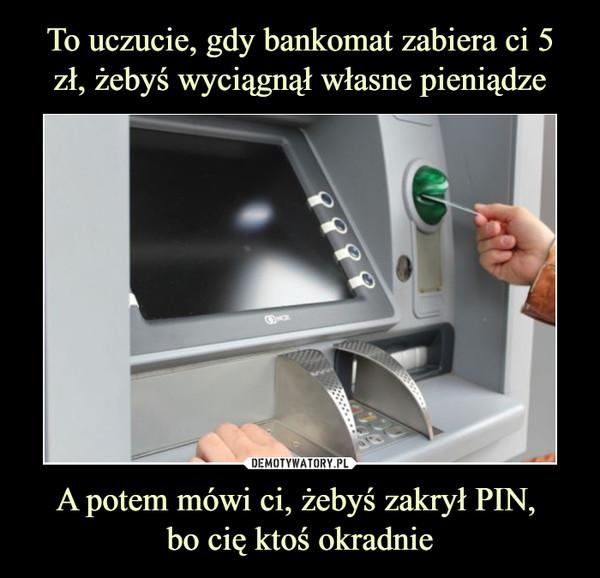 A potem mówi ci, żebyś zakrył PIN, bo cię ktoś okradnie –