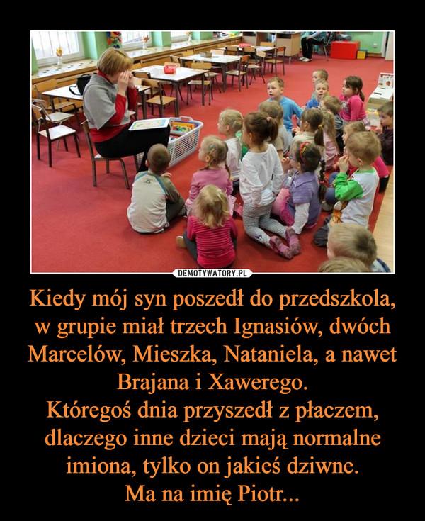 Kiedy mój syn poszedł do przedszkola, w grupie miał trzech Ignasiów, dwóch Marcelów, Mieszka, Nataniela, a nawet Brajana i Xawerego.Któregoś dnia przyszedł z płaczem, dlaczego inne dzieci mają normalne imiona, tylko on jakieś dziwne.Ma na imię Piotr... –