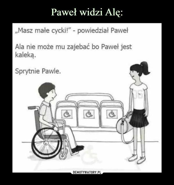 –  Masz małe cycki! - powiedział PawełAla nie może mu zajebać bo Paweł jest kalekąSprytnie Pawle
