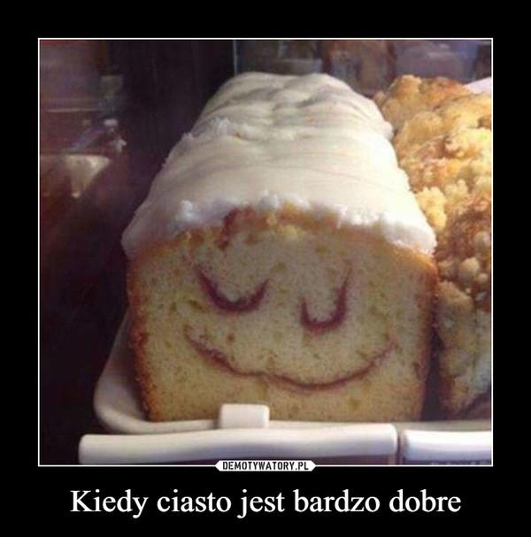 Kiedy ciasto jest bardzo dobre –