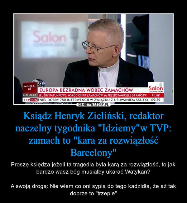 """Ksiądz Henryk Zieliński, redaktor naczelny tygodnika """"Idziemy""""w TVP: zamach to """"kara za rozwiązłość Barcelony"""" – Proszę księdza jeżeli ta tragedia była karą za rozwiązłość, to jak bardzo wasz bóg musiałby ukarać Watykan?A swoją drogą: Nie wiem co oni sypią do tego kadzidła, że aż tak dobrze to """"trzepie"""""""