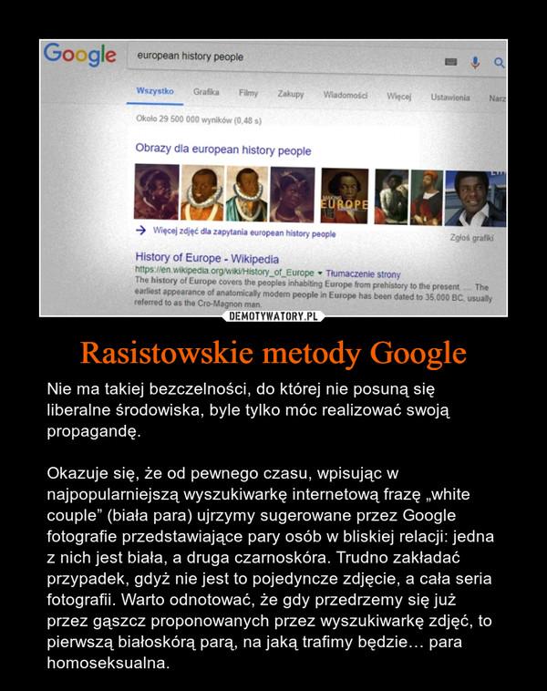 """Rasistowskie metody Google – Nie ma takiej bezczelności, do której nie posuną się liberalne środowiska, byle tylko móc realizować swoją propagandę.Okazuje się, że od pewnego czasu, wpisując w najpopularniejszą wyszukiwarkę internetową frazę """"white couple"""" (biała para) ujrzymy sugerowane przez Google fotografie przedstawiające pary osób w bliskiej relacji: jedna z nich jest biała, a druga czarnoskóra. Trudno zakładać przypadek, gdyż nie jest to pojedyncze zdjęcie, a cała seria fotografii. Warto odnotować, że gdy przedrzemy się już przez gąszcz proponowanych przez wyszukiwarkę zdjęć, to pierwszą białoskórą parą, na jaką trafimy będzie… para homoseksualna."""