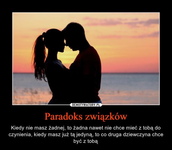 Paradoks związków – Kiedy nie masz żadnej, to żadna nawet nie chce mieć z tobą do czynienia, kiedy masz już tą jedyną, to co druga dziewczyna chce być z tobą