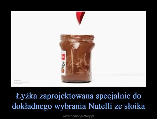 Łyżka zaprojektowana specjalnie do dokładnego wybrania Nutelli ze słoika –