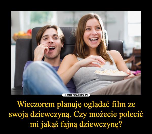 Wieczorem planuję oglądać film ze swoją dziewczyną. Czy możecie polecić mi jakąś fajną dziewczynę? –