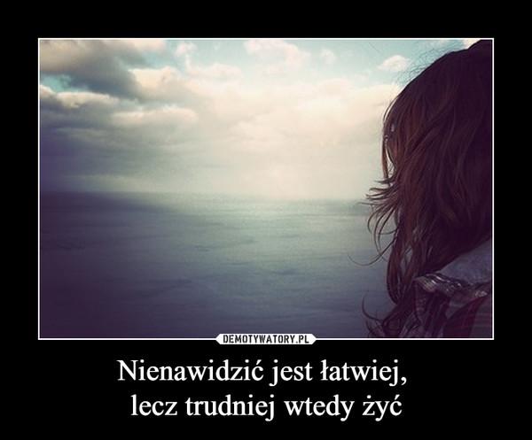 Nienawidzić jest łatwiej, lecz trudniej wtedy żyć –