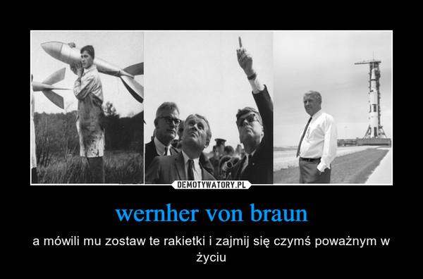wernher von braun – a mówili mu zostaw te rakietki i zajmij się czymś poważnym w życiu