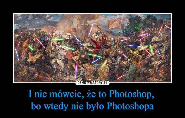 I nie mówcie, że to Photoshop, bo wtedy nie było Photoshopa –