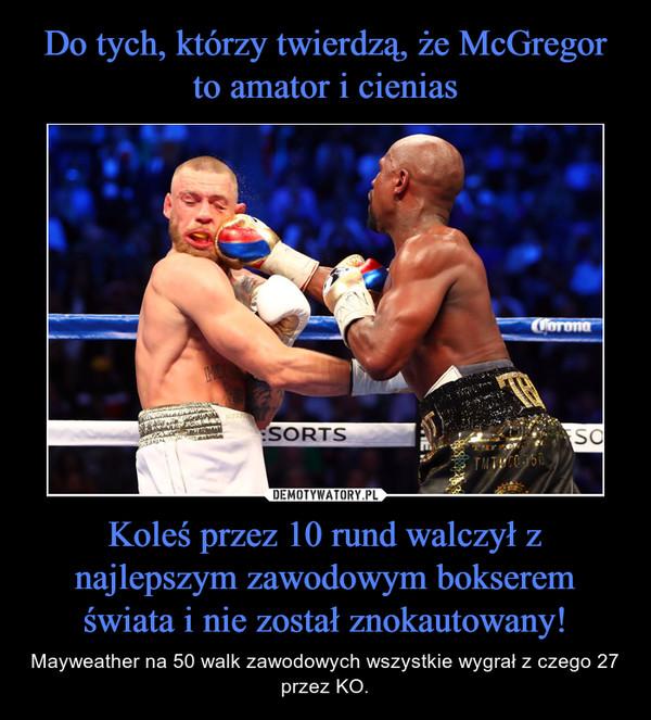 Koleś przez 10 rund walczył z najlepszym zawodowym bokserem świata i nie został znokautowany! – Mayweather na 50 walk zawodowych wszystkie wygrał z czego 27 przez KO.