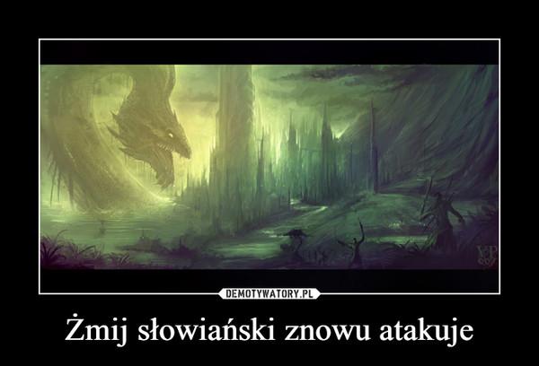 Żmij słowiański znowu atakuje –