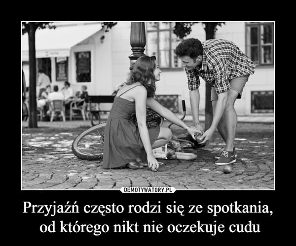 Przyjaźń często rodzi się ze spotkania, od którego nikt nie oczekuje cudu –