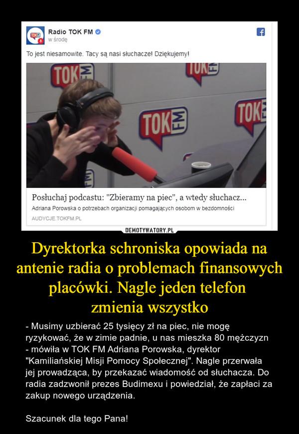"""Dyrektorka schroniska opowiada na antenie radia o problemach finansowych placówki. Nagle jeden telefon zmienia wszystko – - Musimy uzbierać 25 tysięcy zł na piec, nie mogę ryzykować, że w zimie padnie, u nas mieszka 80 mężczyzn - mówiła w TOK FM Adriana Porowska, dyrektor """"Kamiliańskiej Misji Pomocy Społecznej"""". Nagle przerwała jej prowadząca, by przekazać wiadomość od słuchacza. Do radia zadzwonił prezes Budimexu i powiedział, że zapłaci za zakup nowego urządzenia.Szacunek dla tego Pana!"""