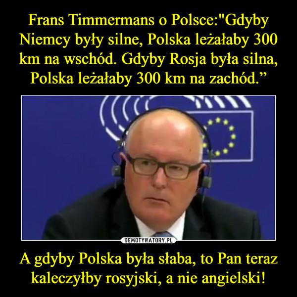 A gdyby Polska była słaba, to Pan teraz kaleczyłby rosyjski, a nie angielski! –