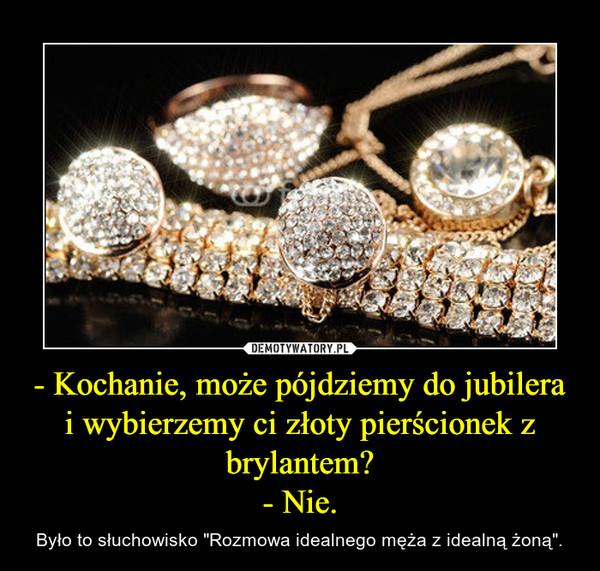 """- Kochanie, może pójdziemy do jubilera i wybierzemy ci złoty pierścionek z brylantem?- Nie. – Było to słuchowisko """"Rozmowa idealnego męża z idealną żoną""""."""