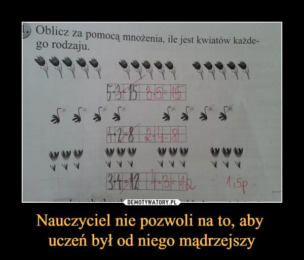 Nauczyciel nie pozwoli na to, aby uczeń był od niego mądrzejszy –