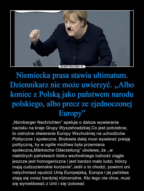 """Niemiecka prasa stawia ultimatum. Dziennikarz nie może uwierzyć. ,,Albo koniec z Polską jako państwem narodu polskiego, albo precz ze zjednoczonej Europy"""" – """"Nürnberger Nachrichten"""" apeluje o dalsze wywieranie nacisku na kraje Grupy Wyszehradzkiej.Co jest potrzebne, to ostrożne otwieranie Europy Wschodniej na uchodźców. Polityczne i społeczne. Bruksela dalej musi wywierać presję polityczną, by w ogóle możliwa była przemiana społeczna""""Märkische Oderzeitung"""" ubolewa, że ,,w niektórych państwach bloku wschodniego ludność ciągle jeszcze jest homogeniczna i jest bardzo mało ludzi, którzy mają cudzoziemskie korzenie"""".Jeśli o to chodzi, powinni oni natychmiast opuścić Unię Europejską. Europa i jej państwa stają się coraz bardziej różnorodne. Kto tego nie chce, musi się wymeldować z Unii i się izolować"""