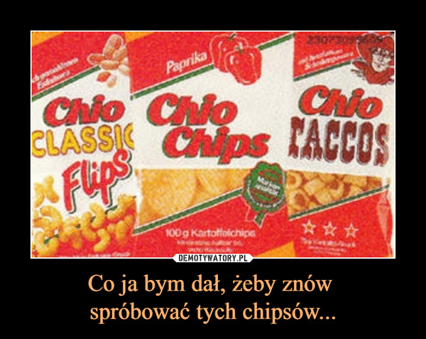 Co ja bym dał, żeby znów spróbować tych chipsów... –