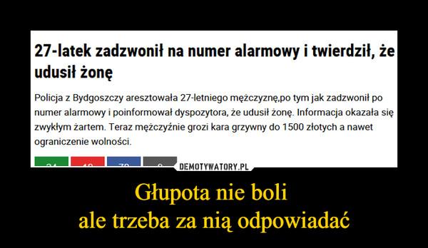 Głupota nie boli ale trzeba za nią odpowiadać –  27-latek zadzwonił na numer alarmowy i twierdził, żeudusił żonęPolicja z Bydgoszczy aresztowała 27-letniego mężczyznę,po tym jak zadzwonit ponumer alarmowy i poinformował dyspozytora, ze udusił sięzwykłym żartem. Teraz mężczyźnie grozi kara grzywny do 1500 złotych a nawetograniczenie wolności.zonę Informacja okazała