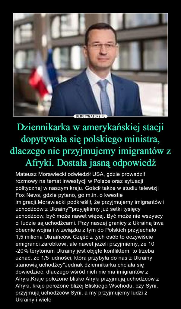 """Dziennikarka w amerykańskiej stacji dopytywała się polskiego ministra, dlaczego nie przyjmujemy imigrantów z Afryki. Dostała jasną odpowiedź – Mateusz Morawiecki odwiedził USA, gdzie prowadził rozmowy na temat inwestycji w Polsce oraz sytuacji politycznej w naszym kraju. Gościł także w studiu telewizji Fox News, gdzie pytano, go m.in. o kwestie imigracji.Morawiecki podkreślił, że przyjmujemy imigrantów i uchodźców z Ukrainy""""""""przyjęliśmy już setki tysięcy uchodźców, być może nawet więcej. Być może nie wszyscy ci ludzie są uchodźcami. Przy naszej granicy z Ukrainą trwa obecnie wojna i w związku z tym do Polskich przyjechało 1,5 miliona Ukraińców. Część z tych osób to oczywiście emigranci zarobkowi, ale nawet jeżeli przyjmiemy, że 10 -20% terytorium Ukrainy jest objęte konfliktem, to trzeba uznać, że 1/5 ludności, która przybyła do nas z Ukrainy stanowią uchodźcy''Jednak dziennikarka chciała się dowiedzieć, dlaczego wśród nich nie ma imigrantów z Afryki.Kraje położone blisko Afryki przyjmują uchodźców z Afryki, kraje położone bliżej Bliskiego Wschodu, czy Syrii, przyjmują uchodźców Syrii, a my przyjmujemy ludzi z Ukrainy i wiele"""