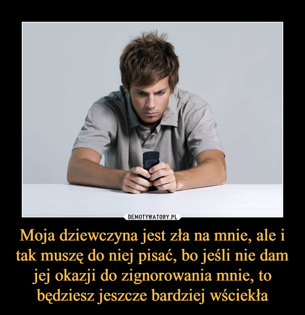 Moja dziewczyna jest zła na mnie, ale i tak muszę do niej pisać, bo jeśli nie dam jej okazji do zignorowania mnie, to będziesz jeszcze bardziej wściekła –