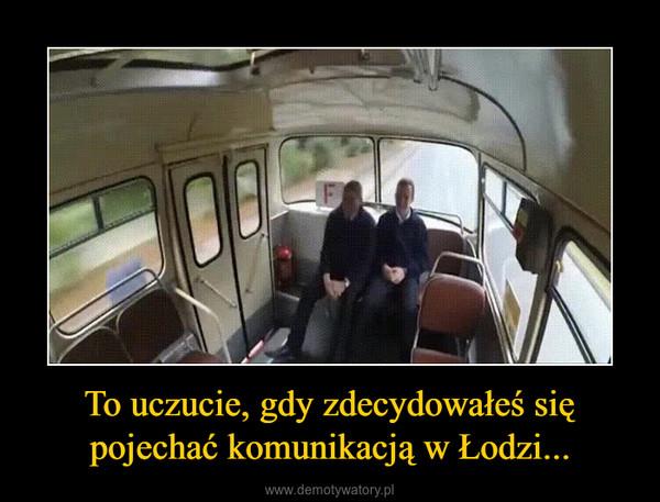 To uczucie, gdy zdecydowałeś się pojechać komunikacją w Łodzi... –